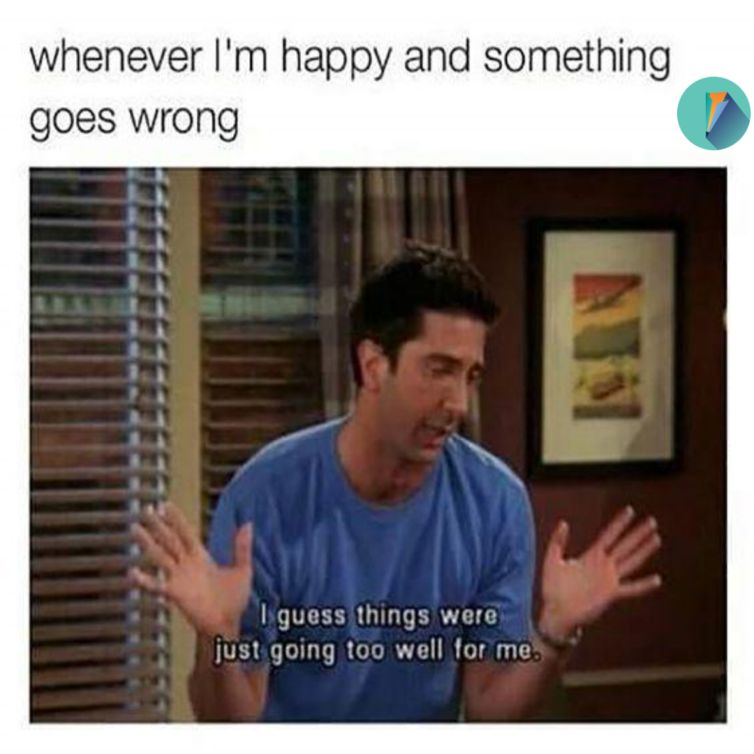 Whenever I M Happy And Something Goes Wrong Best Custom Essays Funny Ross Friends Paper Funny Memes About Life Friend Memes Friends Funny
