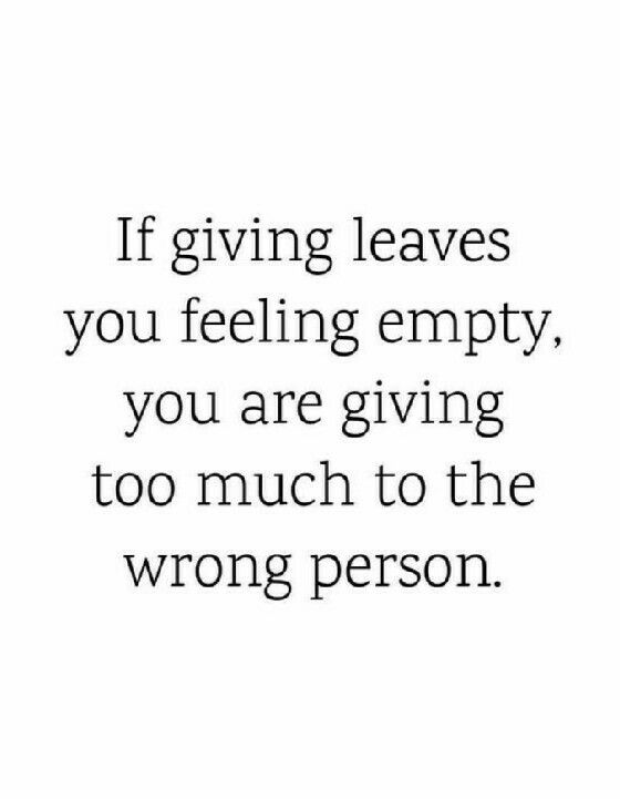If Giving Leaves You Feeling Empty You Are Giving Too Much To The Wrong Person Inspirational Quotes Pictures Feeling Empty How Are You Feeling