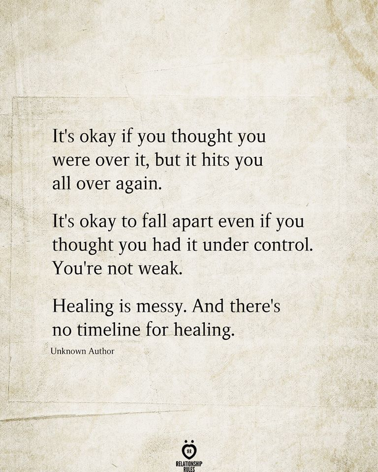 It's okay if you thought you were over it, but it hits you all over again. It's okay to fall apart even if you thought you had it under control. You're not weak.  Healing is messy. And there's no timeline for healing.  Unknown Author