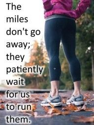 The miles don't go away. They patiently wait for us to run them