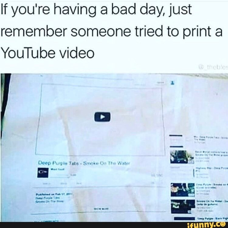 If You Re Having A Bad Day Just Remember Someone Tried To Print A Youtube Video Ifunny Bad Day Humor Having A Bad Day Youtube Videos