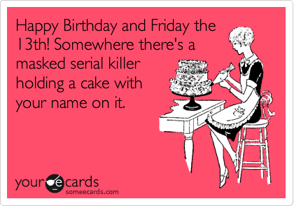 c84d3f7492f4e98bb33b9c822a741cfb happy birthday and friday the 13th! somewhere there's a masked