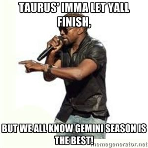 Taurus Imma Let Yall Finish But We All Know Gemini Season Is The Best Imma Let You Finish Kanye West Sagittarius Quotes Sagittarius Funny Sagittarius