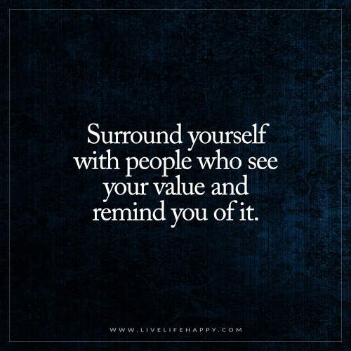 Surround Yourself With People Who See Your Value Live Life Happy