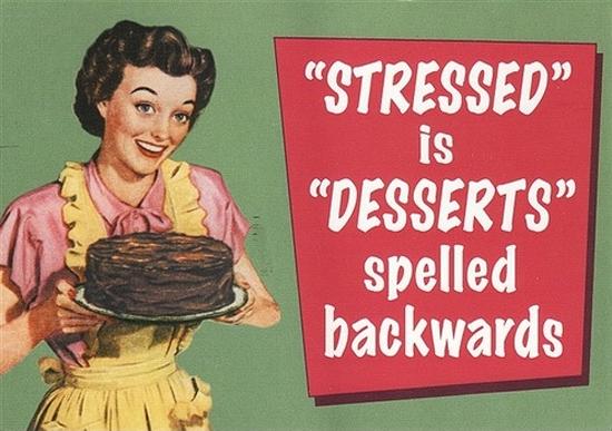 STRESSED is DESSERTS spelled backwards.  I'd much rather have dessert