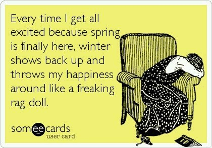 Every time I get excited because spring is finally here, winter shows back up and throws my happiness around like a freaking rag doll