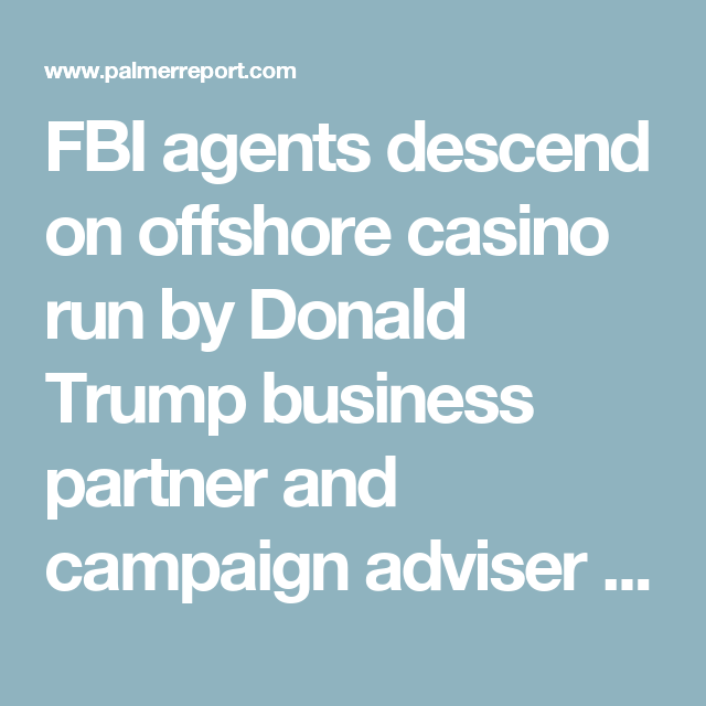 FBI agents descend on offshore casino run by Donald Trump business partner and campaign adviser - Palmer Report