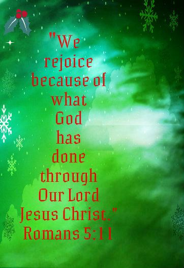 "We rejoice because of what God has done through Our Lord Jesus Christ."" Romans 5:11 