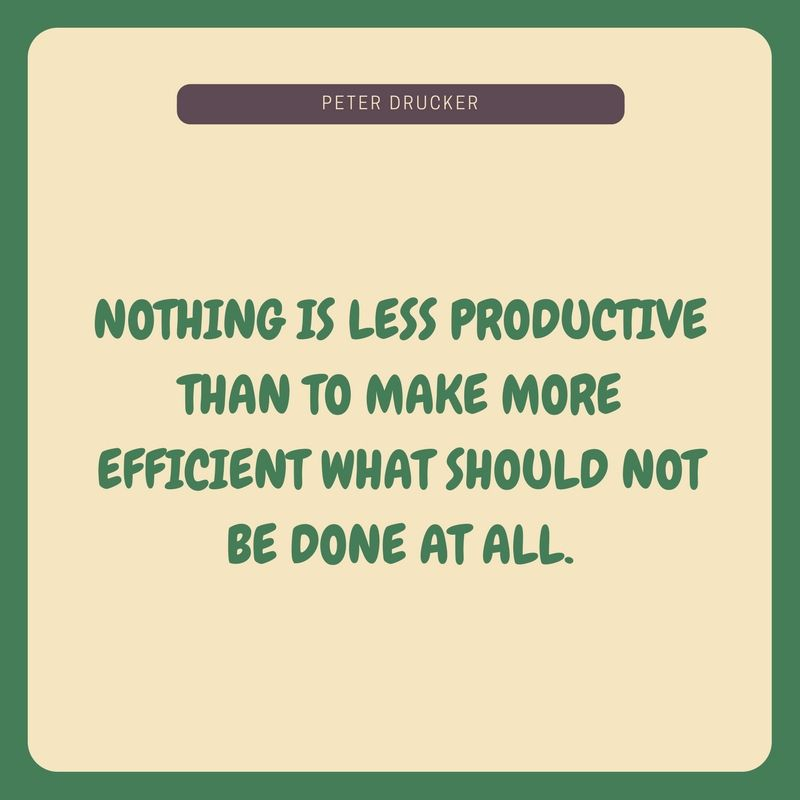 Nothing is less productive than to make more efficient what should