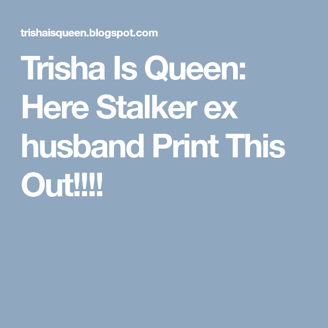 Trisha Is Queen: Here Stalker ex husband  Print This Out!!!!