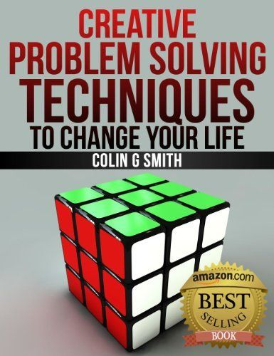 Creative Problem Solving Techniques To Change Your Life By Colin G Smith Http Www Amazon Creative Problem Solving Problem Solving Problem Solving Exercises