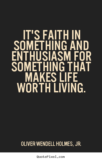 Its Faith In Something And Enthusiasm For Something That Makes A  Its Faith In Something And Enthusiasm For Something That Makes A Life  Worth Living  Oliver Wendell Holmes Sr