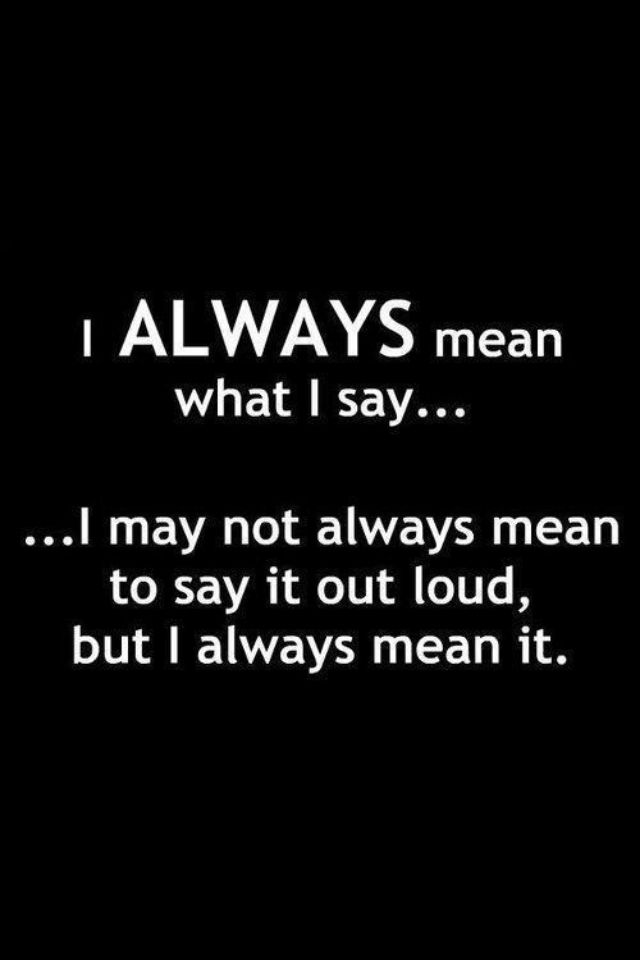 I Usually Mean To Say It Our Loud I Don T Sugar Coat Things For