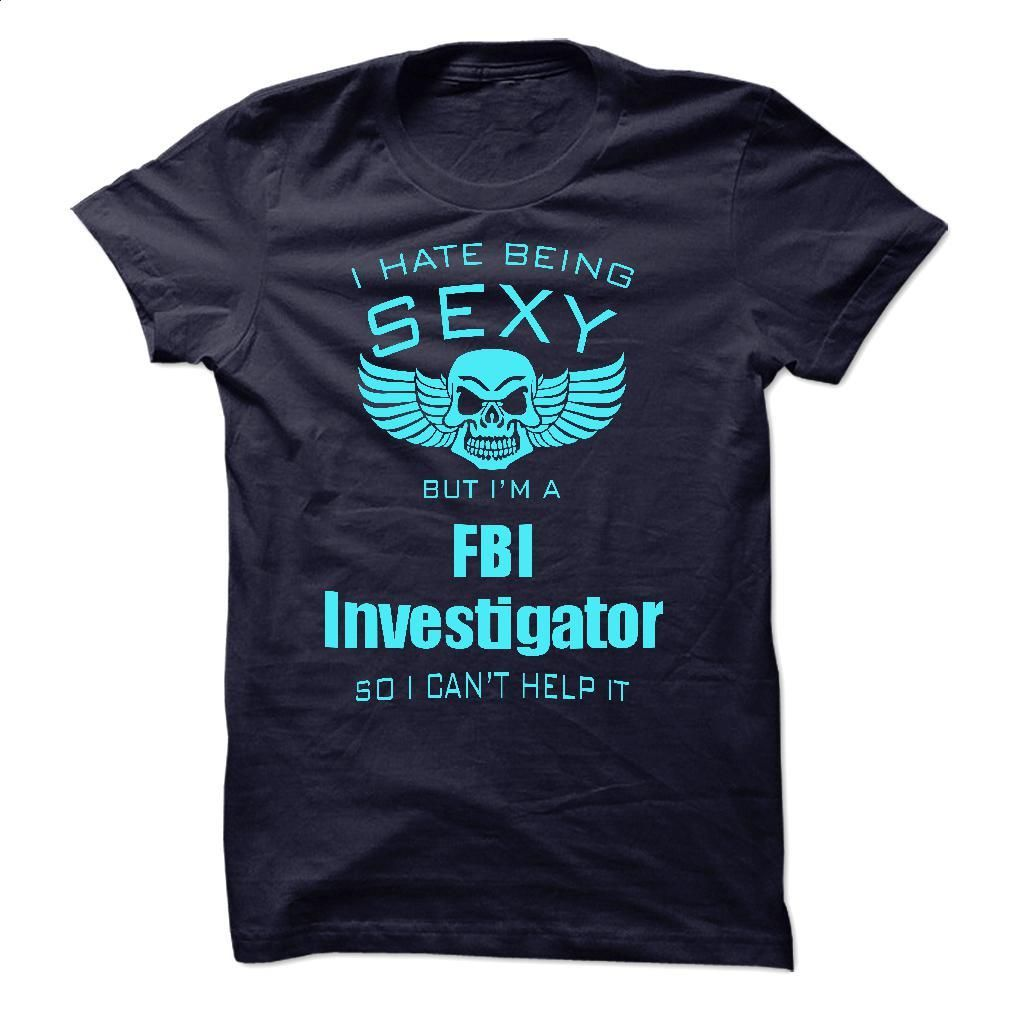 I Hate Being Sexy I Am A FBI Investigator T Shirts, Hoodies, Sweatshirts - #striped shirt #t shirt design website. PURCHASE NOW => https://www.sunfrog.com/No-Category/I-Hate-Being-Sexy-I-Am-A-FBI-Investigator-45189127-Guys.html?id=60505