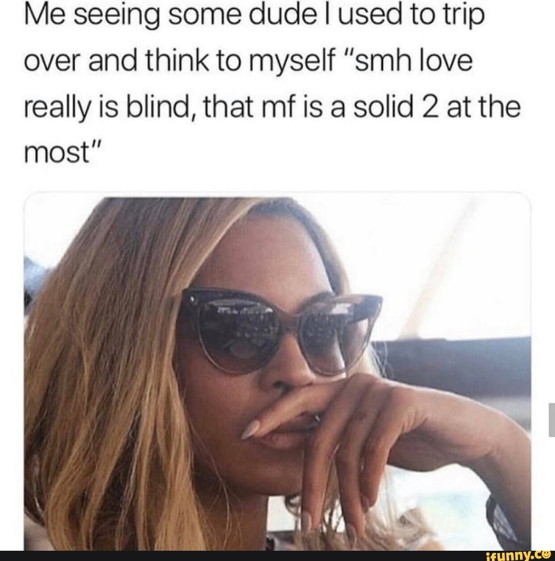 Me Seeing Some Dude I Used To Trip Over And Think To Myself Smh Love Really Is Blind That Mf Is A Solid 2 At The Most Ifunny Beauty