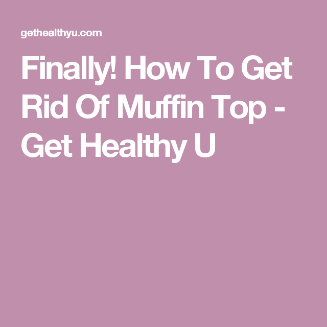 Finally! How To Get Rid Of Muffin Top - Get Healthy U