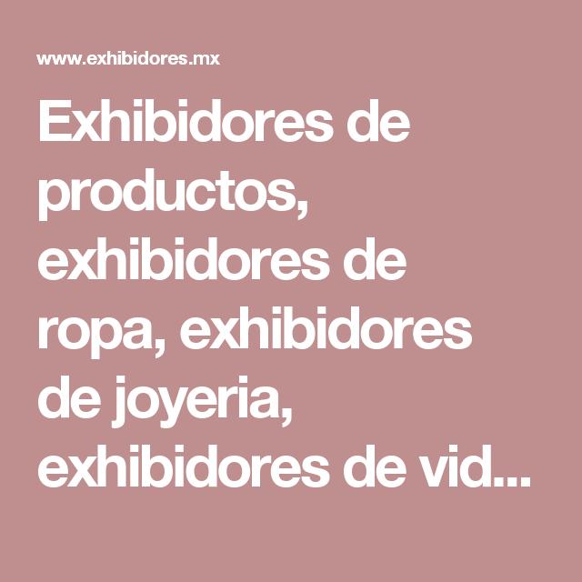 Exhibidores de productos, exhibidores de ropa, exhibidores de joyeria, exhibidores de vidrio, exhibidores de aluminio, exhibidores de crystal, venta exhibidores, exhibidores metalicos, fabricantes exhibidores, vitrinas exhibidores, exhibidores tiendas, diseno exhibidores, tipos exhibidores, exhibidores Mexico