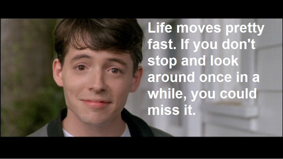 """""""Life moves pretty fast. If you don't stop and look around ..."""