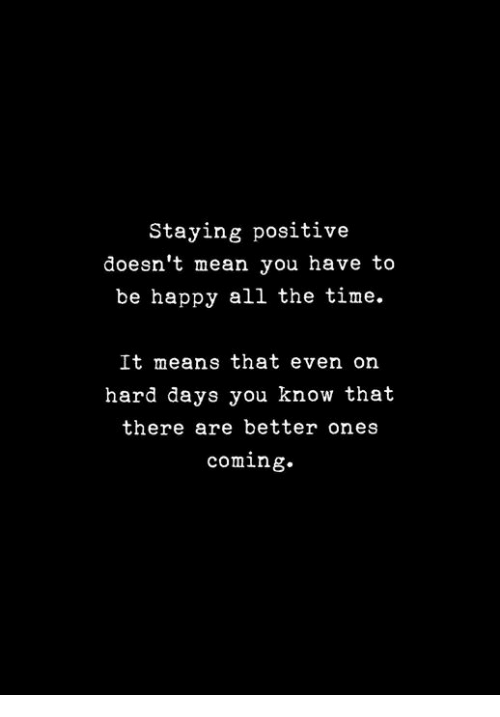 Staying Positive Doesn't Mean You Have to Be Happy All the Time It Means That Even on Hard Days You Know That There Are Better Ones Coming | Happy Meme on ME.ME #quotesaboutstayingpositive