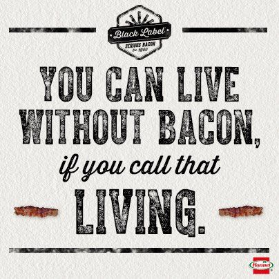 You can live without bacon, if you call that living.