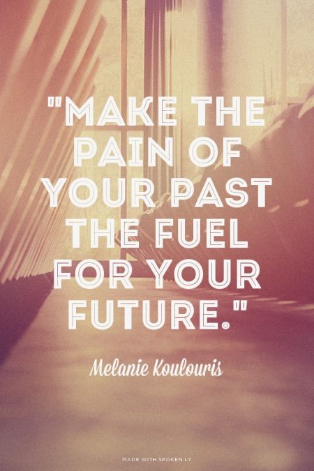 """Make the pain of your past the fuel for your future."" Melanie Koulouris"