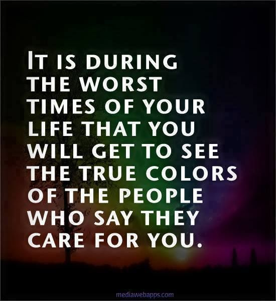 It is during the worst times of your life, that you get to see the true colors of the people who say they care for you.
