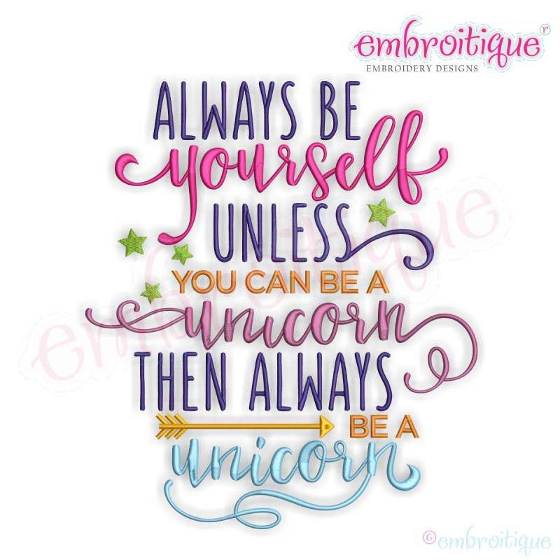 Always Be Yourself Unless You Can Be A Unicorn Embroitique With