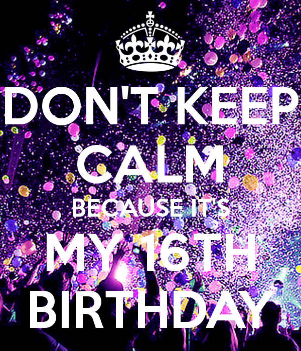 Keep Calm It's My 16th Birthday - Google Search