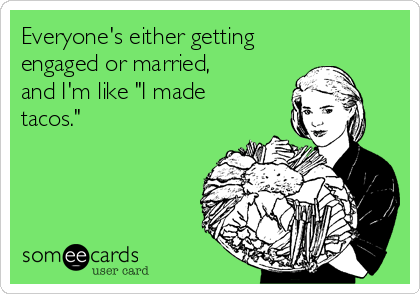 Everyone S Either Getting Engaged Or Married And I M Like I Made Tacos Nutrition Quotes Funny Quotes Engagement Quotes