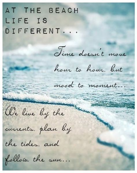 At the beach life is different...Time doesn't move hour to hour, but mood to moment...We live by the currents, plan by the tides and follow the sun...