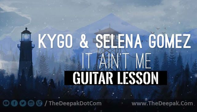 It Aint Me Guitar Chords English Song Sung By Kygo Selena Gomez