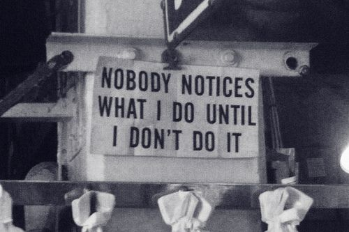 nobody notices what i do until i don't do it.