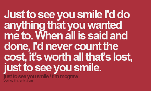 """just to see you smile..(: I love this song. This Tim McGraw cd is one of my """"Only country music can cheer me up"""" cds."""
