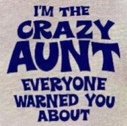 This Is Probably How My Nieces Feel About Me Lol I Do Love My Nieces And Nephews And My Great Nieces And Great Nephew So God Crazy Aunt Aunt Funny Quotes