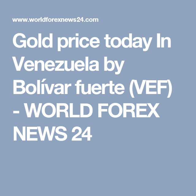 Gold Price Today In Venezuela By Bolivar Fuerte Vef World Forex News 24 Gold Price Gold Rate Bolivar