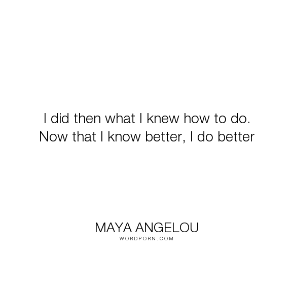 """Maya Angelou - """"I did then what I knew how to do. Now that I know better, I do better"""". knowledge, education, intelligence, attributed-no-source, attributed, unsourced"""