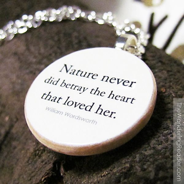 Nature never did betray the heart that loved her.  William Wordsworth