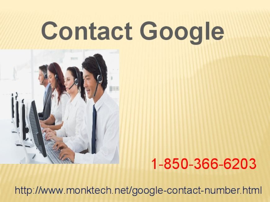 Looking at for help? Contact Google 1-850-366-6203 at whatever timeJust, make a call at our toll-free number 1-850-366-6203 and get to know about the positive sides of Contact Google in the following manner:- • Don't you know how to compose a message on Google? • Want to make a group on Google. • 100% customer satisfaction For more info: http://www.monktech.net/google-contact-number.html
