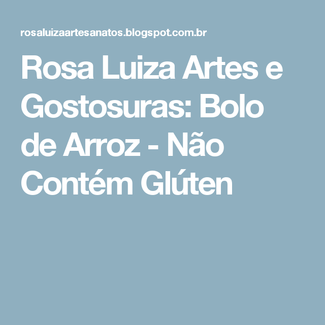 Rosa Luiza Artes e Gostosuras: Bolo de Arroz - Não Contém Glúten