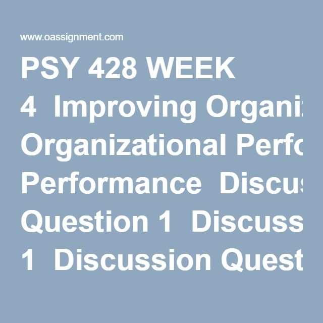 PSY 428 WEEK 4  Improving Organizational Performance  Discussion Question 1  Discussion Question 2