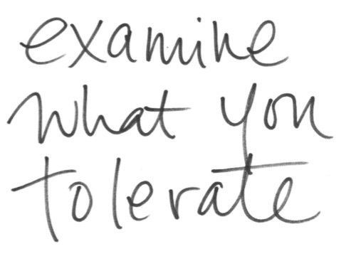 Examine what you tolerate... good life advice