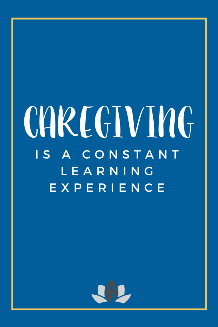 being a caregiver means being in a constant learning experience