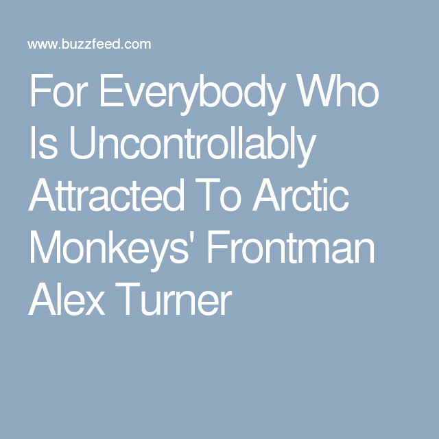 For Everybody Who Is Uncontrollably Attracted To Arctic Monkeys' Frontman Alex Turner