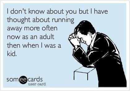 I have threatened to run away more than once. I just can't find the time tofit it into my schedule.  :)