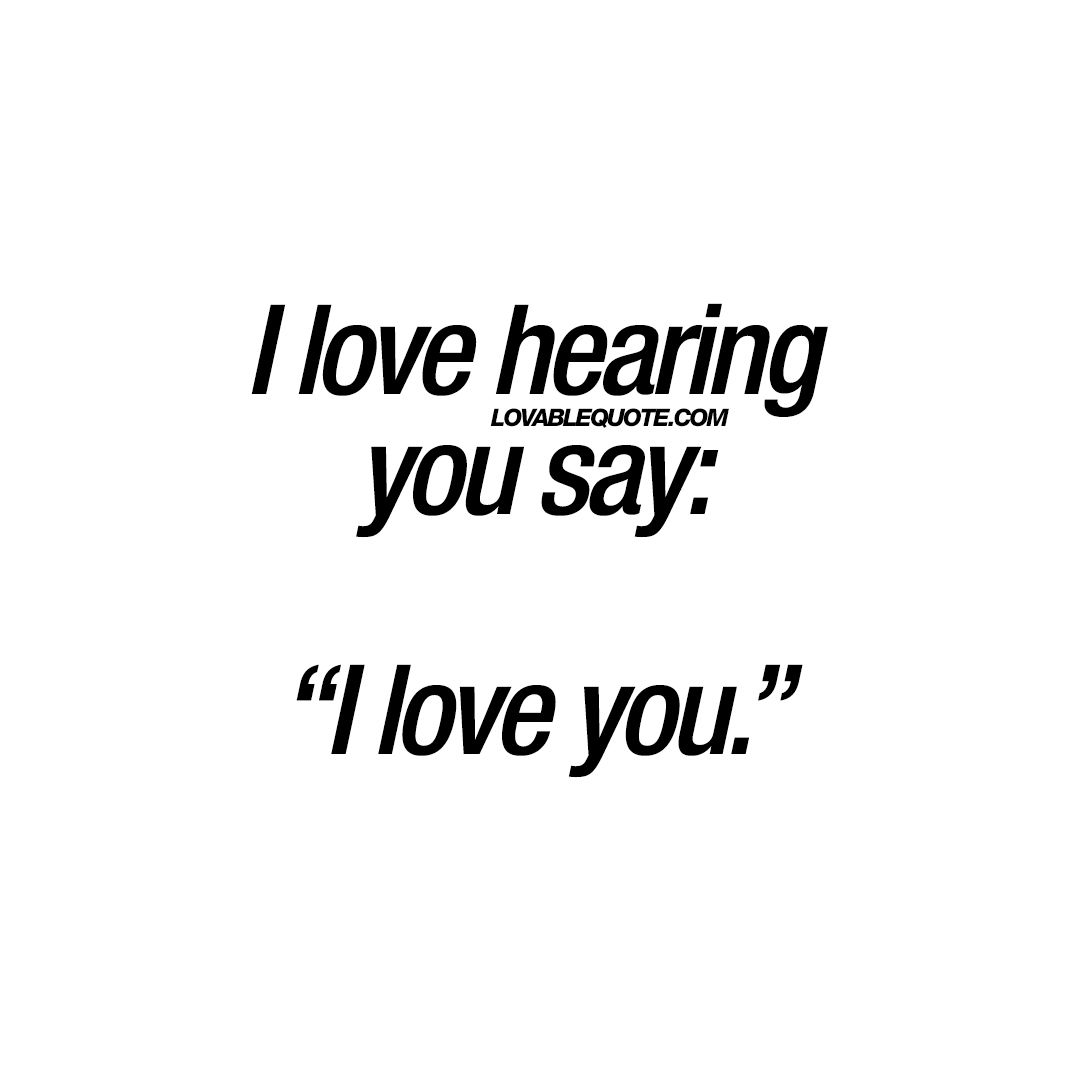 """I love hearing you say: """"I love you."""" - Love quotes for him and"""