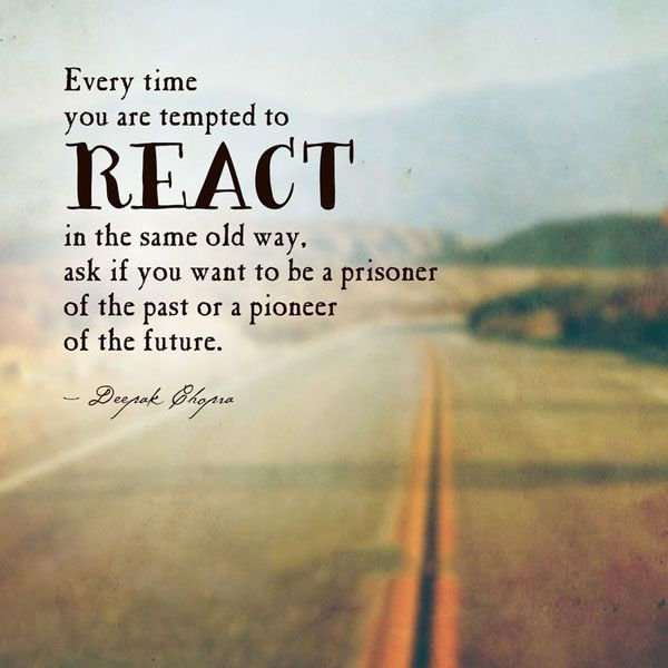 Every Time You Are Tempted To React In The Same Old Way