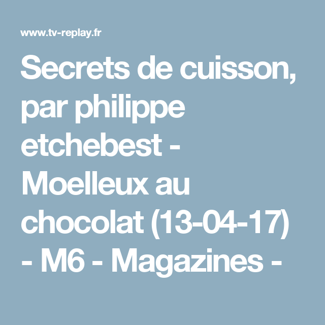 Secrets de cuisson, par philippe etchebest - Moelleux au chocolat (13-04-17) - M6 - Magazines -