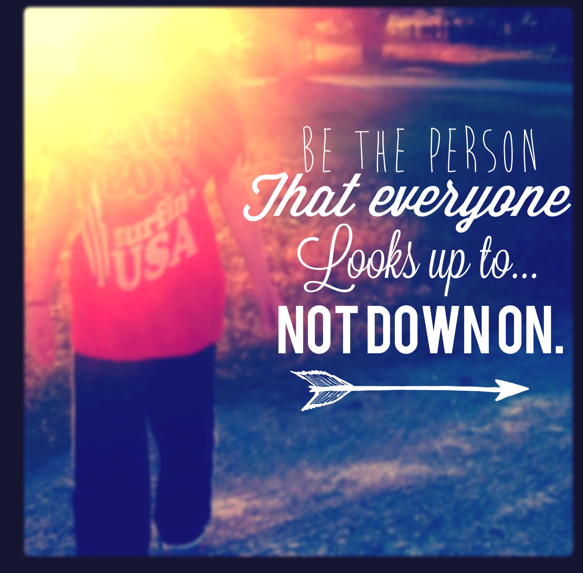 Be The Person That Everyone Looks Up To, Not Down On Go