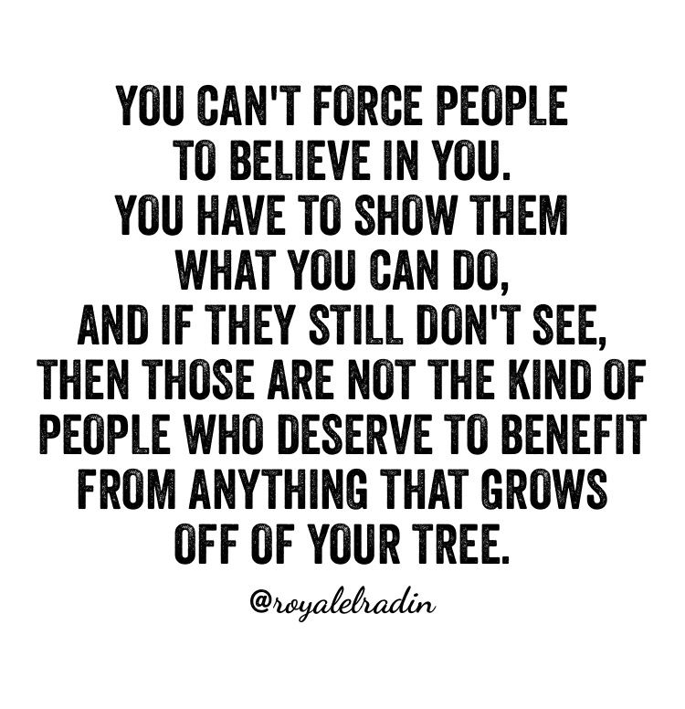 You Can T Force People To Believe In You You Have To Show Them What You Can Do And If They Still Positive Quotes For Life Be Yourself Quotes Mindset Quotes