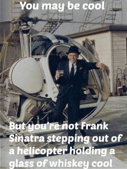 c8bee9440ad07c80ce0d24a869a721ca you may be cool but you're not frank sinatra stepping out of a